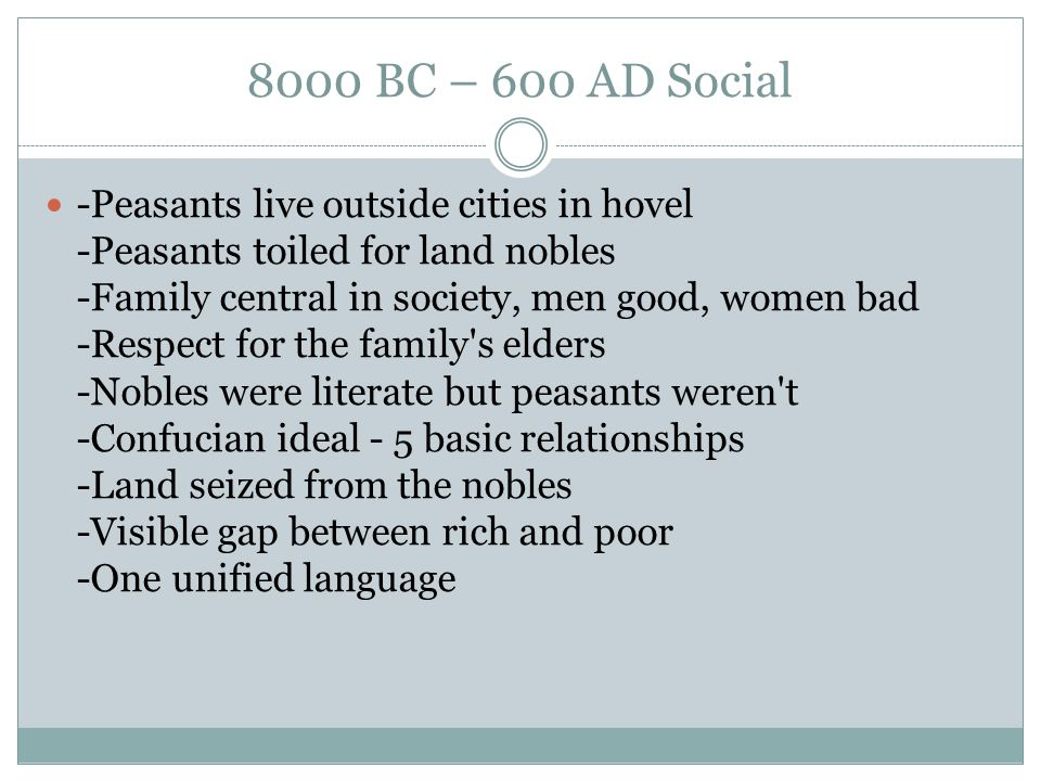 8000 BC – 600 AD Social -Peasants live outside cities in hovel -Peasants toiled for land nobles -Family central in society, men good, women bad -Respe