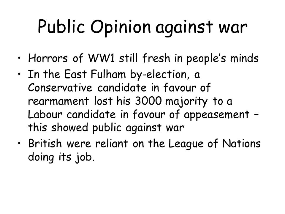 Public Opinion against war Horrors of WW1 still fresh in people's minds In the East Fulham by-election, a Conservative candidate in favour of rearmament lost his 3000 majority to a Labour candidate in favour of appeasement – this showed public against war British were reliant on the League of Nations doing its job.