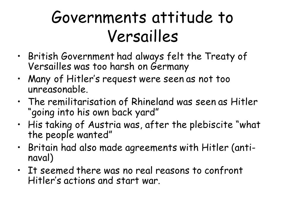 Governments attitude to Versailles British Government had always felt the Treaty of Versailles was too harsh on Germany Many of Hitler's request were seen as not too unreasonable.