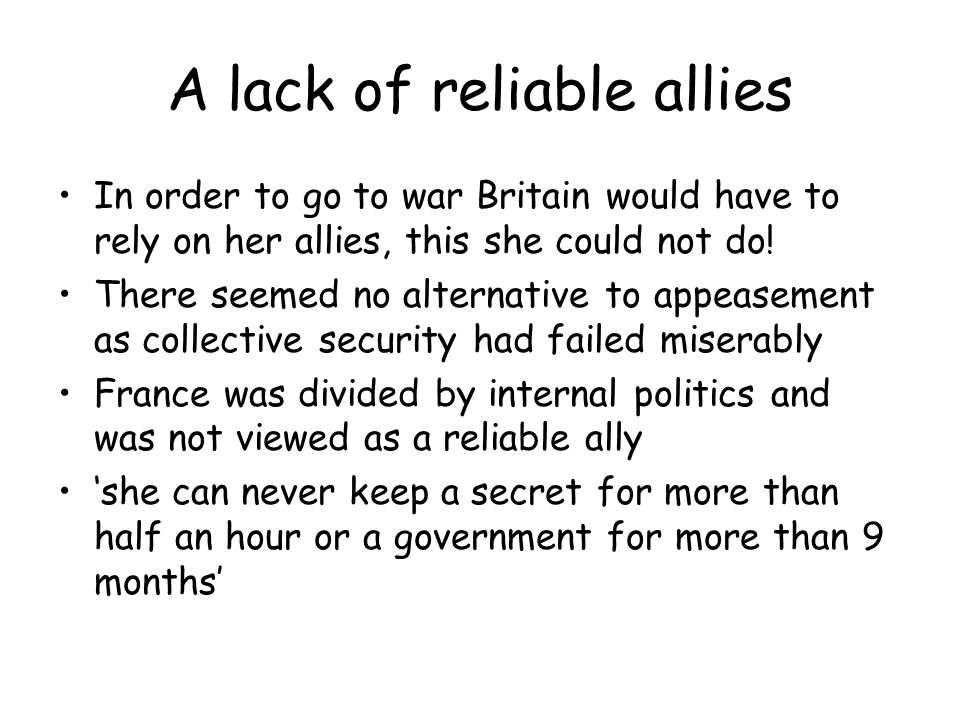 A lack of reliable allies In order to go to war Britain would have to rely on her allies, this she could not do.