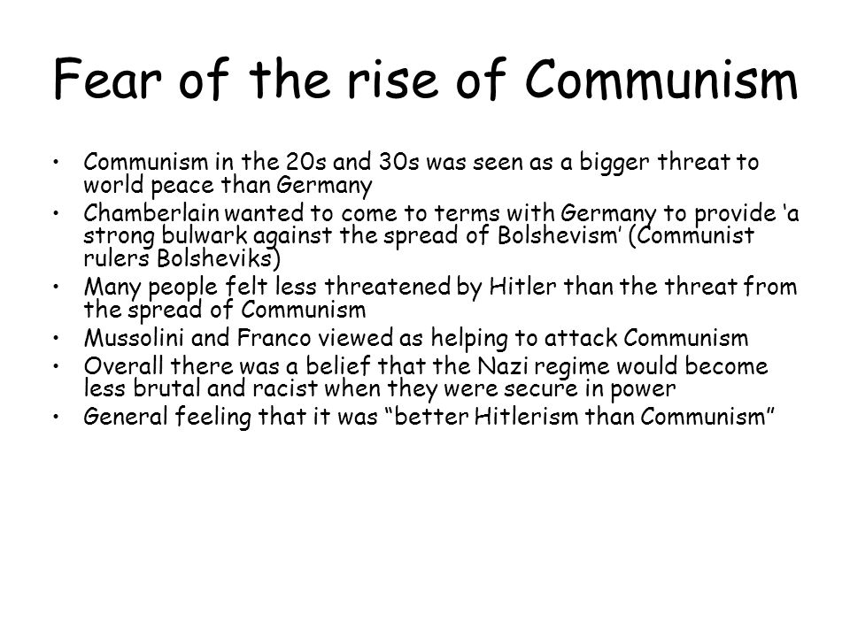 Fear of the rise of Communism Communism in the 20s and 30s was seen as a bigger threat to world peace than Germany Chamberlain wanted to come to terms