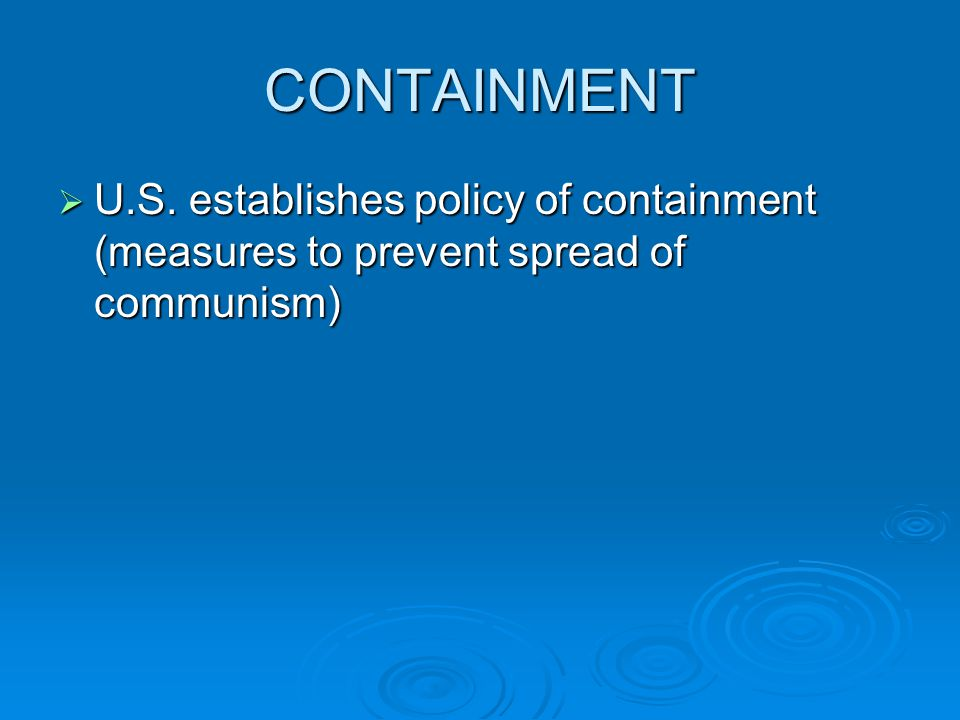 CONTAINMENT  U.S. establishes policy of containment (measures to prevent spread of communism)