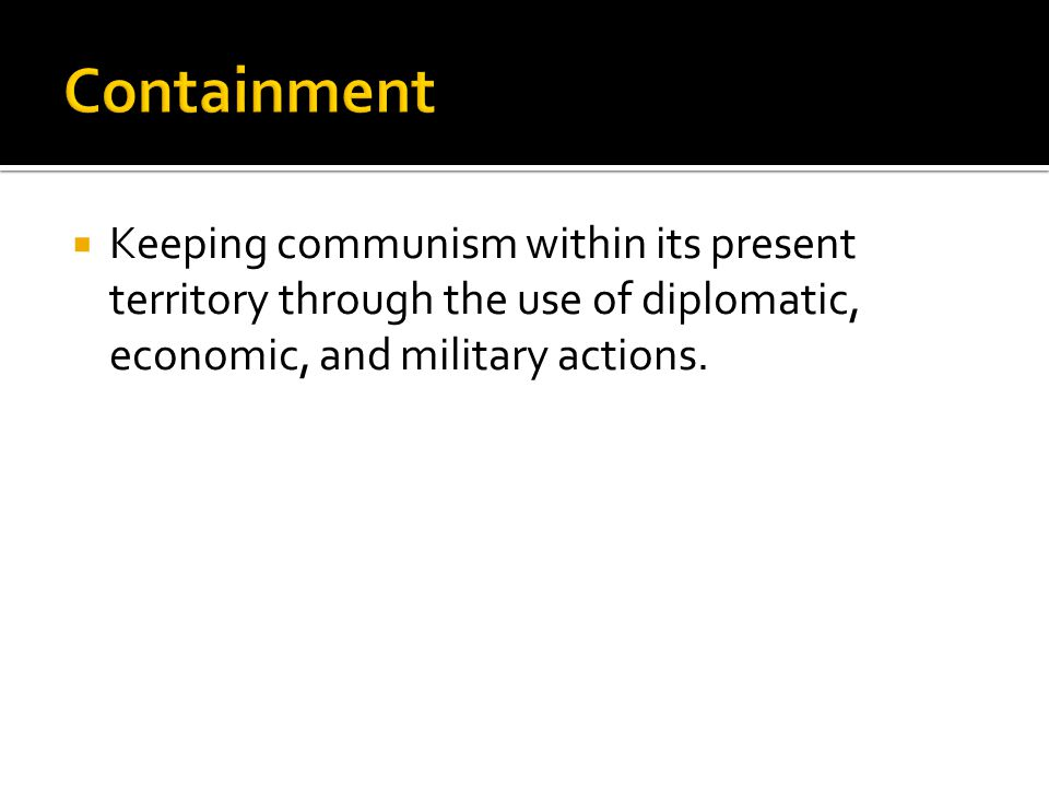  Keeping communism within its present territory through the use of diplomatic, economic, and military actions.