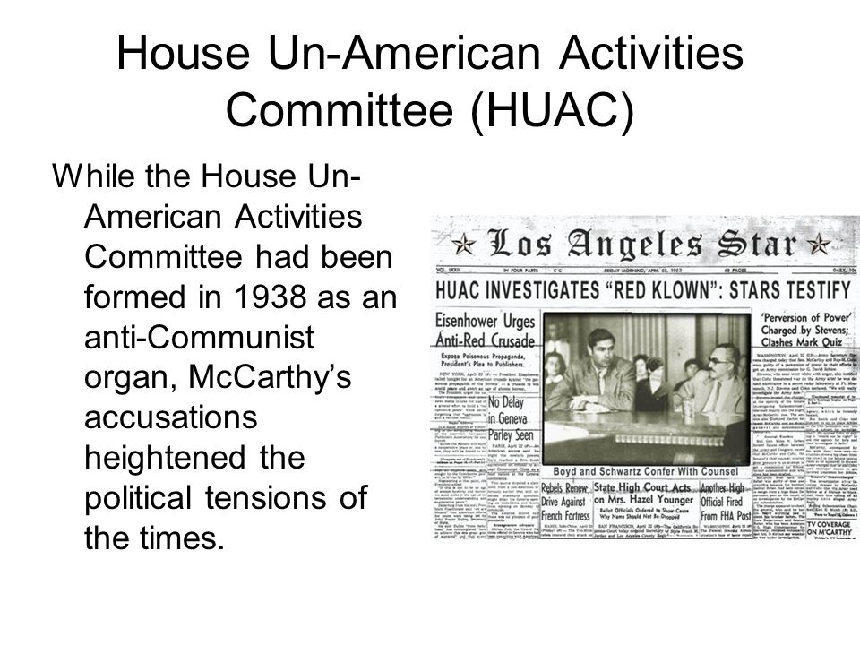 House Un-American Activities Committee (HUAC) While the House Un- American Activities Committee had been formed in 1938 as an anti-Communist organ, McCarthy's accusations heightened the political tensions of the times.