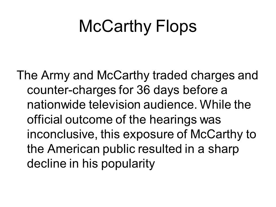 McCarthy Flops The Army and McCarthy traded charges and counter-charges for 36 days before a nationwide television audience.