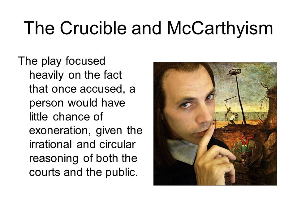 The Crucible and McCarthyism The play focused heavily on the fact that once accused, a person would have little chance of exoneration, given the irrational and circular reasoning of both the courts and the public.