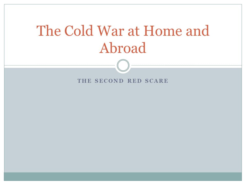 THE SECOND RED SCARE The Cold War at Home and Abroad
