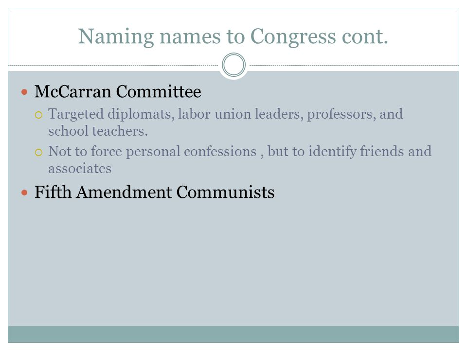 Naming names to Congress cont. McCarran Committee  Targeted diplomats, labor union leaders, professors, and school teachers.  Not to force personal