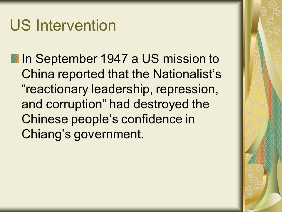 US Intervention In September 1947 a US mission to China reported that the Nationalist's reactionary leadership, repression, and corruption had destroyed the Chinese people's confidence in Chiang's government.