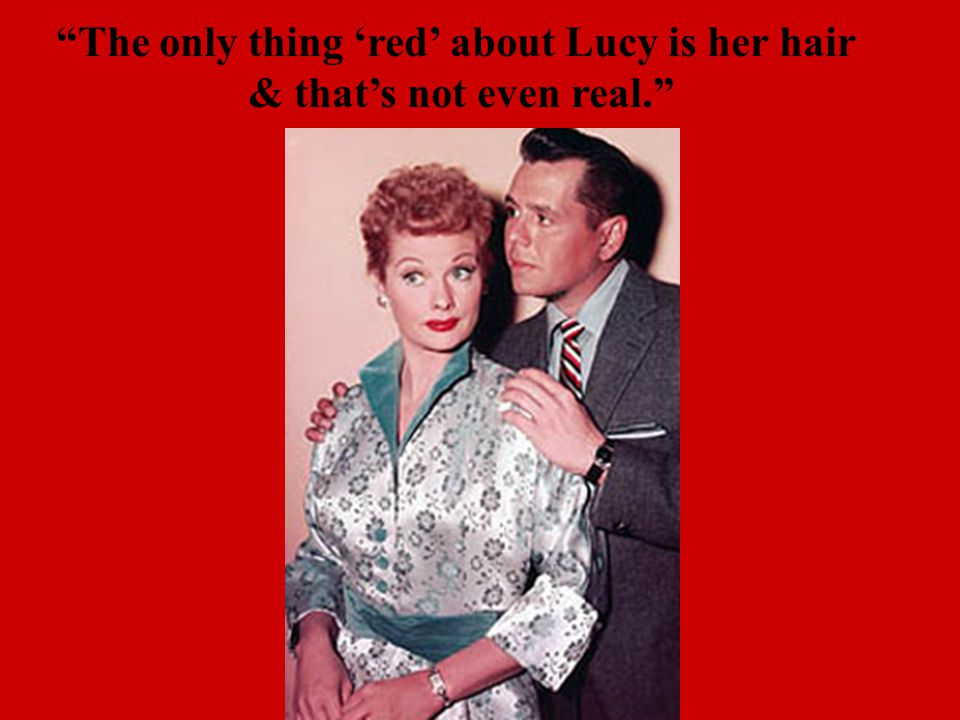 The only thing 'red' about Lucy is her hair & that's not even real.