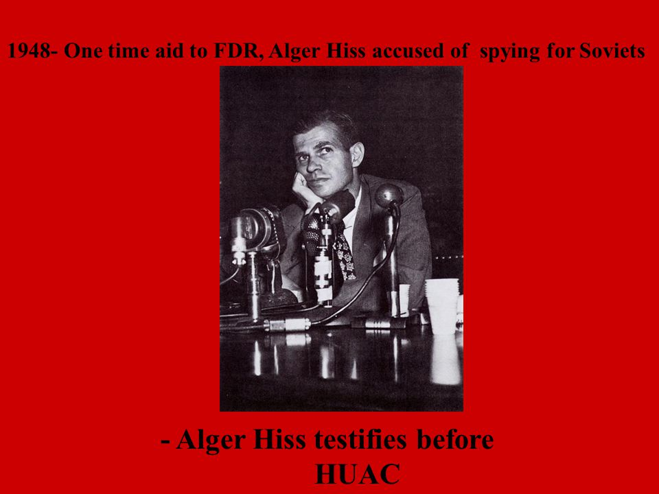 - Alger Hiss testifies before HUAC 1948- One time aid to FDR, Alger Hiss accused of spying for Soviets