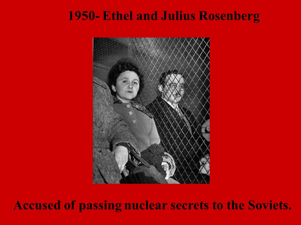 1950- Ethel and Julius Rosenberg Accused of passing nuclear secrets to the Soviets.