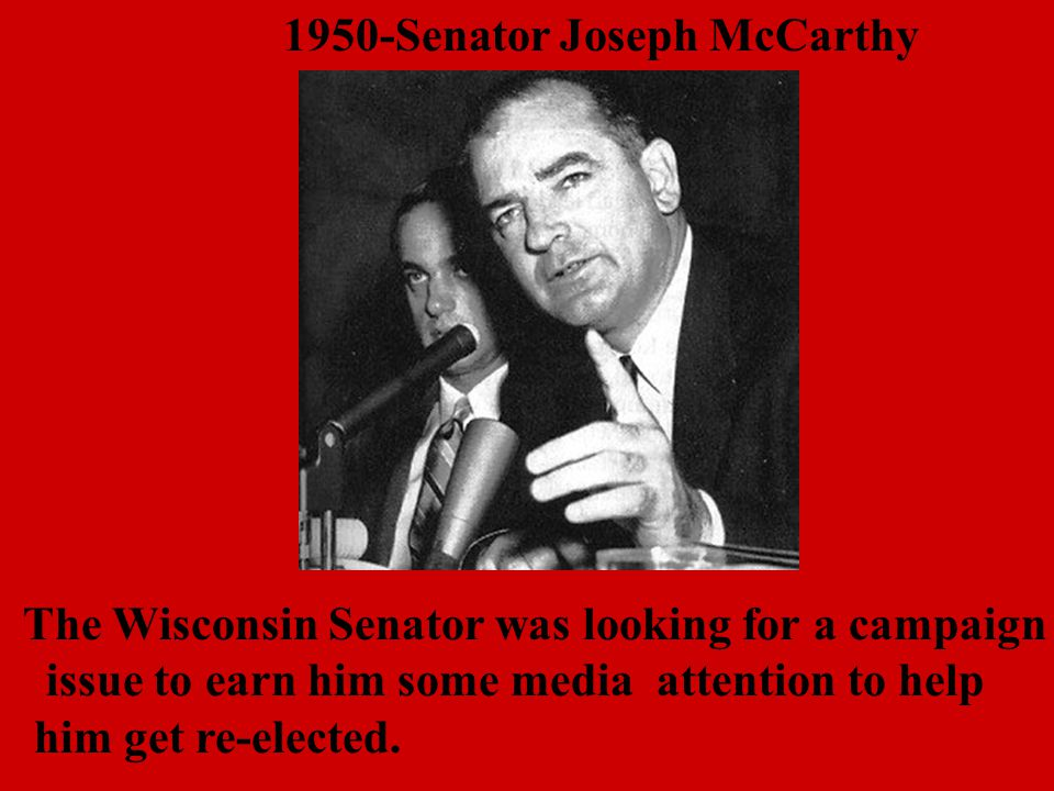 1950-Senator Joseph McCarthy The Wisconsin Senator was looking for a campaign issue to earn him some media attention to help him get re-elected.