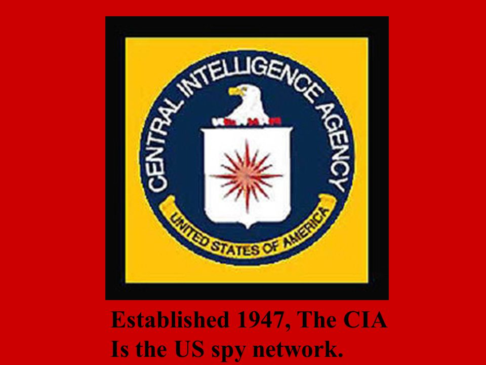 Established 1947, The CIA Is the US spy network.