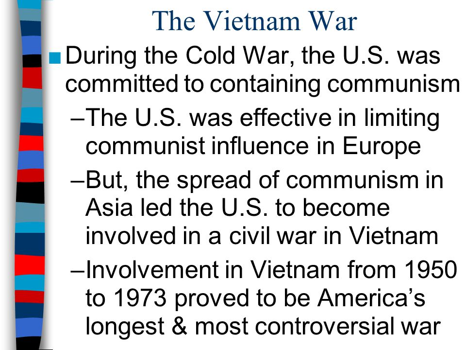 America's Commitment to Vietnam Since 1887, France controlled the colony of Vietnam in SE Asia By 1945, Communist leader Ho Chi Minh led a war of independence for Vietnam Truman & Eisenhower feared the spread of communism in Asia ( domino theory ) & sent aid to France