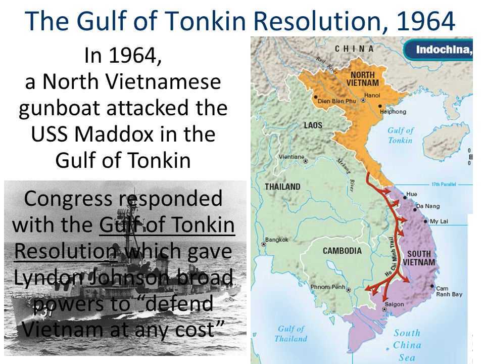 The Gulf of Tonkin Resolution, 1964 In 1964, a North Vietnamese gunboat attacked the USS Maddox in the Gulf of Tonkin Congress responded with the Gulf