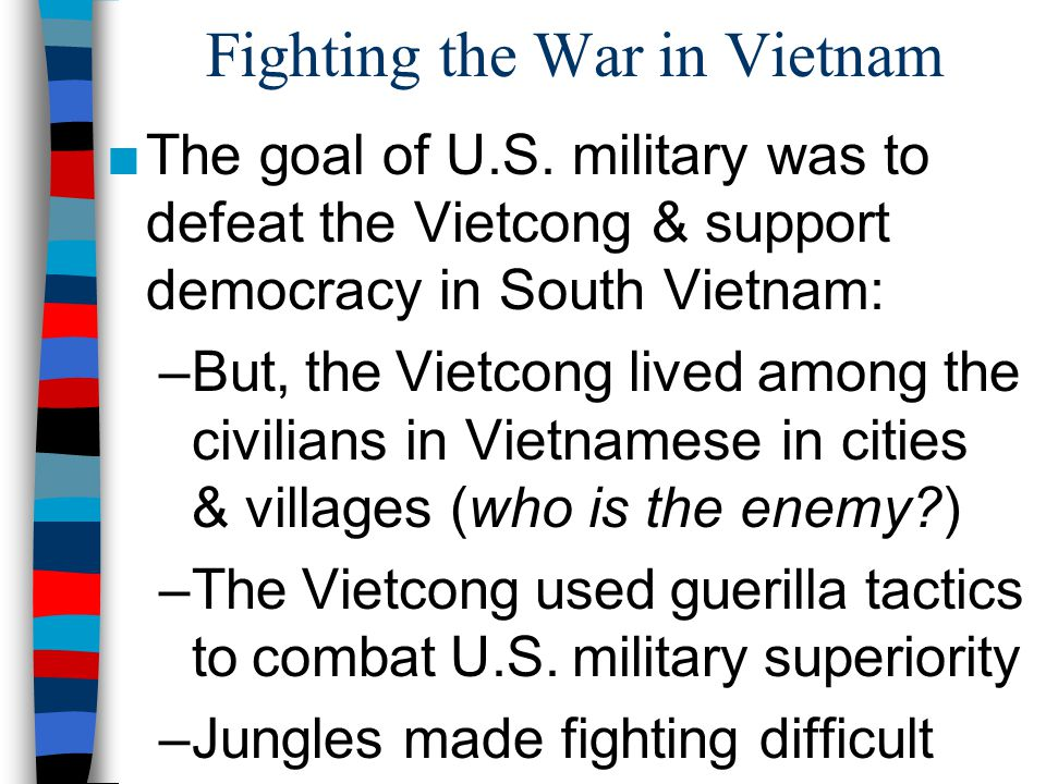 Fighting the War in Vietnam ■The goal of U.S. military was to defeat the Vietcong & support democracy in South Vietnam: –But, the Vietcong lived among