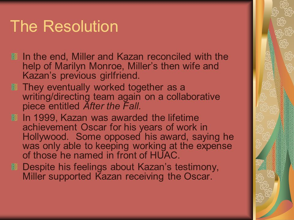 The Resolution In the end, Miller and Kazan reconciled with the help of Marilyn Monroe, Miller's then wife and Kazan's previous girlfriend. They event