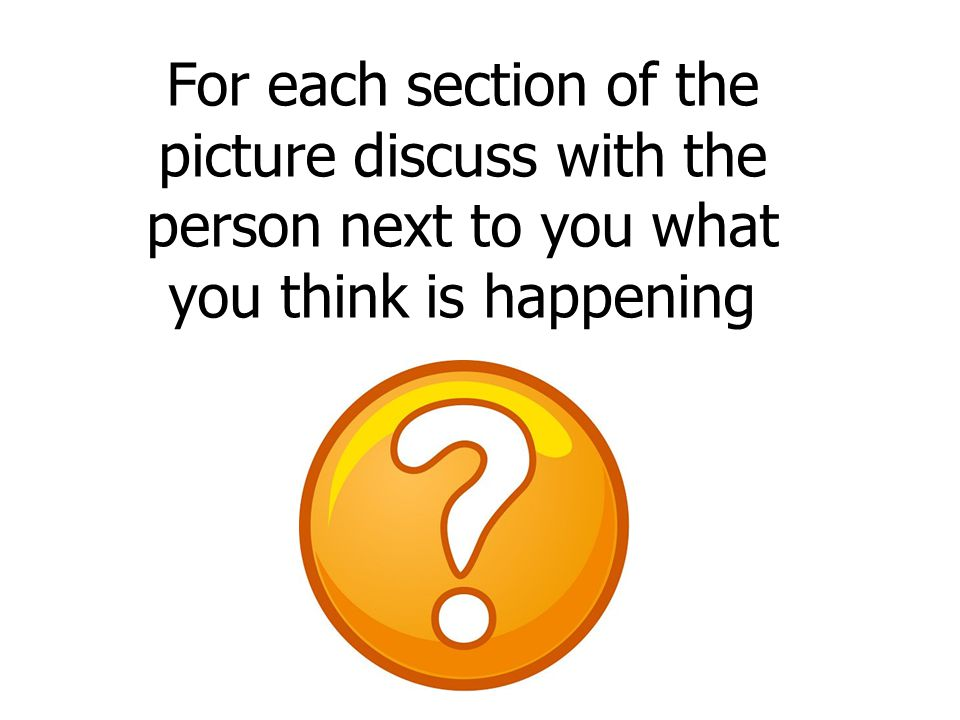 For each section of the picture discuss with the person next to you what you think is happening