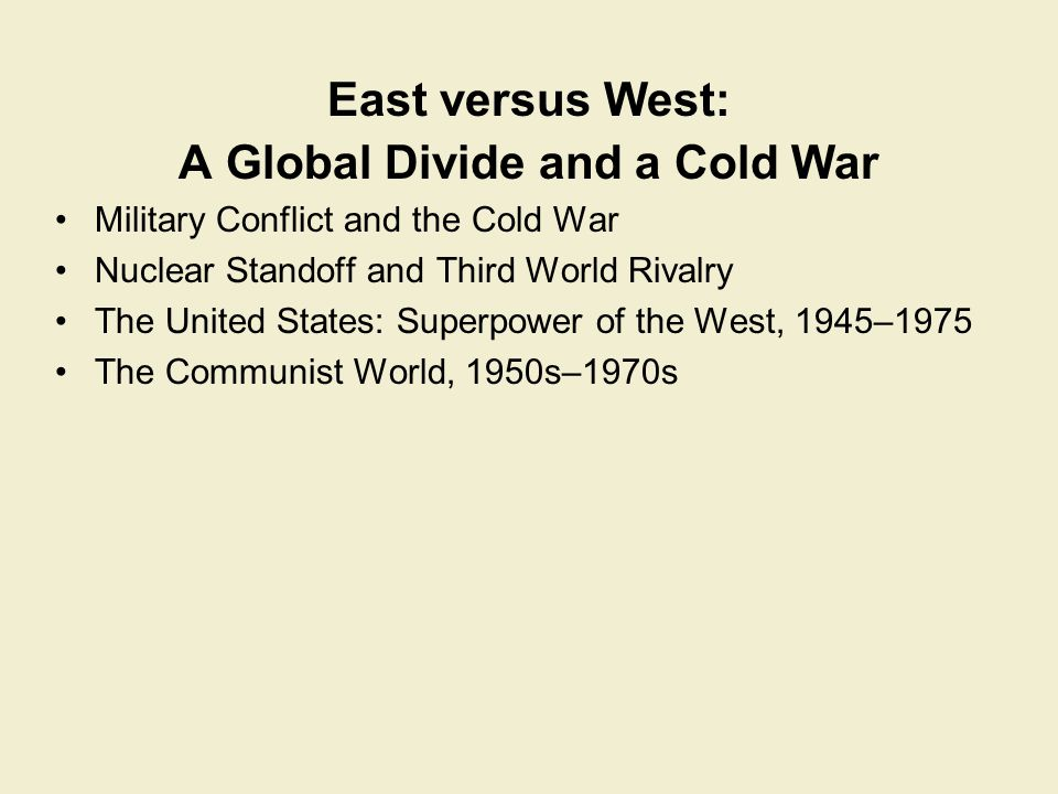East versus West: A Global Divide and a Cold War Military Conflict and the Cold War Nuclear Standoff and Third World Rivalry The United States: Superp