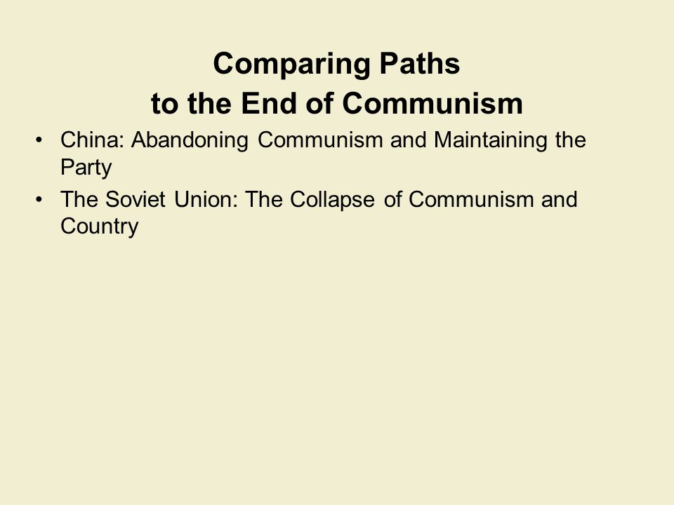 Comparing Paths to the End of Communism China: Abandoning Communism and Maintaining the Party The Soviet Union: The Collapse of Communism and Country