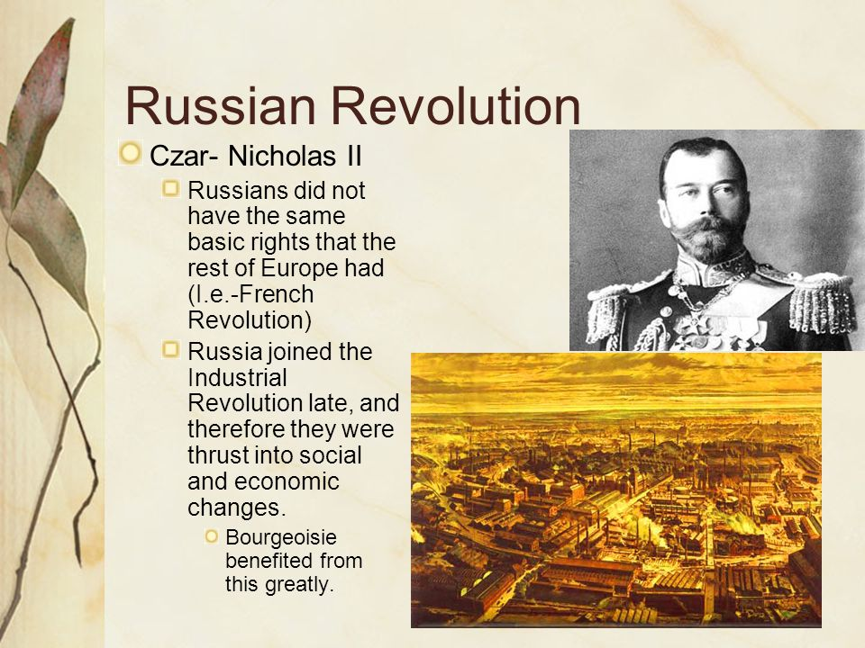 Russian Revolution Czar- Nicholas II Russians did not have the same basic rights that the rest of Europe had (I.e.-French Revolution) Russia joined the Industrial Revolution late, and therefore they were thrust into social and economic changes.
