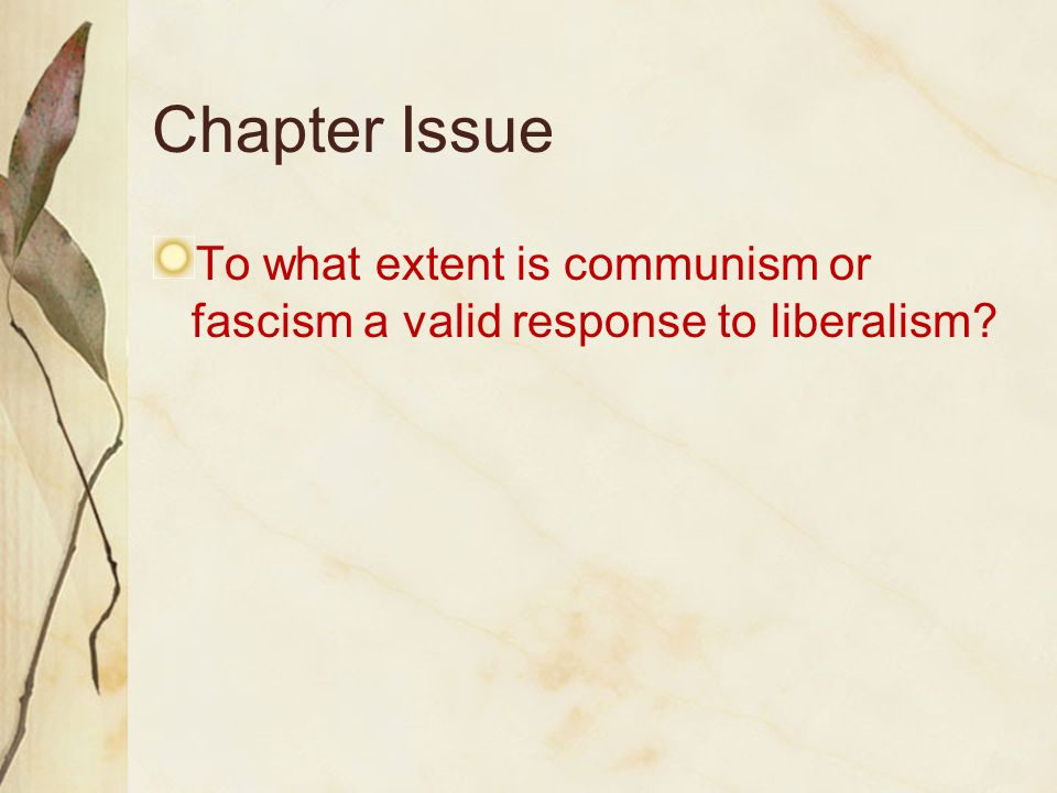 Chapter Issue To what extent is communism or fascism a valid response to liberalism?