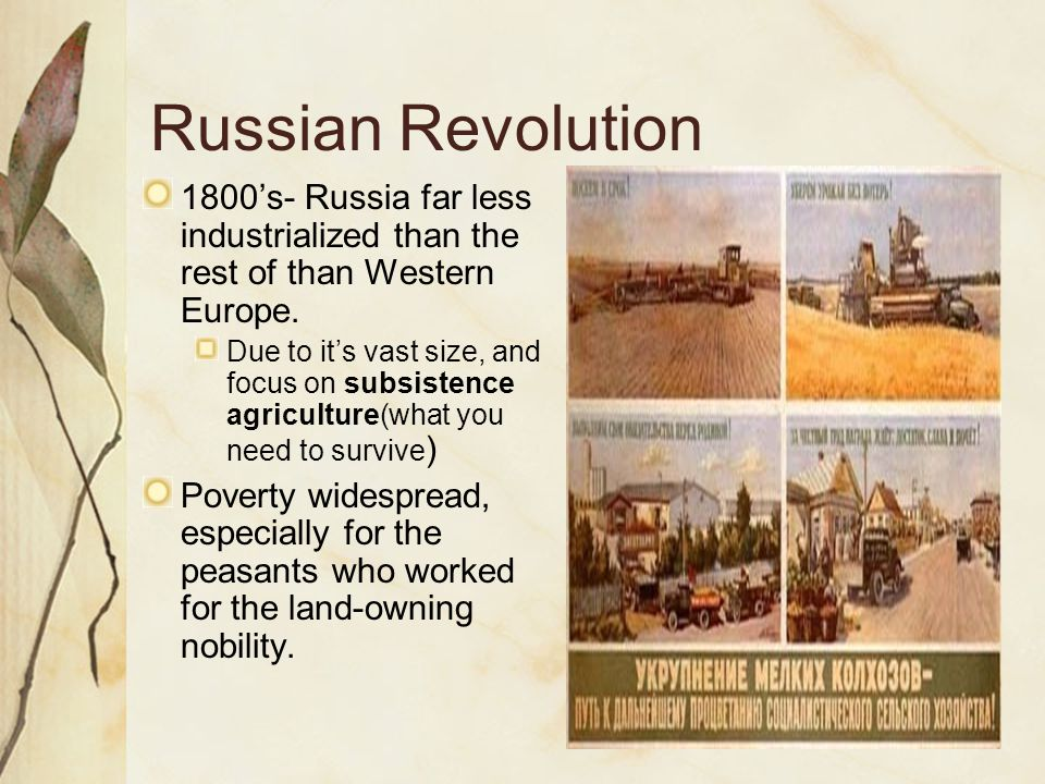 Russian Revolution 1800's- Russia far less industrialized than the rest of than Western Europe. Due to it's vast size, and focus on subsistence agricu