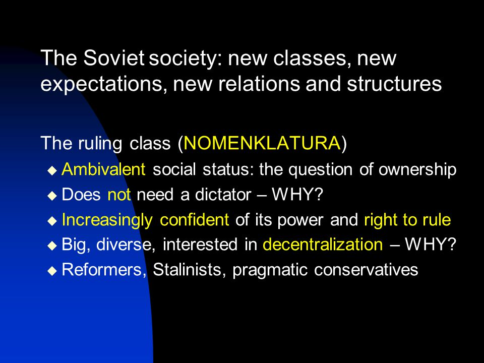 The Soviet society: new classes, new expectations, new relations and structures The ruling class (NOMENKLATURA)  Ambivalent social status: the question of ownership  Does not need a dictator – WHY.