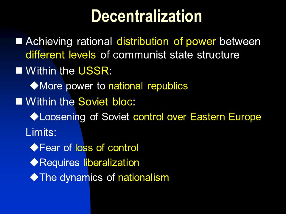 Decentralization Achieving rational distribution of power between different levels of communist state structure Within the USSR:  More power to national republics Within the Soviet bloc:  Loosening of Soviet control over Eastern Europe Limits:  Fear of loss of control  Requires liberalization  The dynamics of nationalism