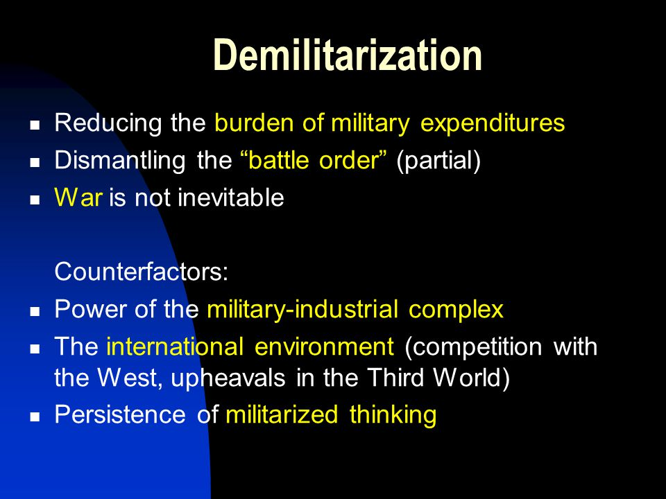 Demilitarization Reducing the burden of military expenditures Dismantling the battle order (partial) War is not inevitable Counterfactors: Power of the military-industrial complex The international environment (competition with the West, upheavals in the Third World) Persistence of militarized thinking