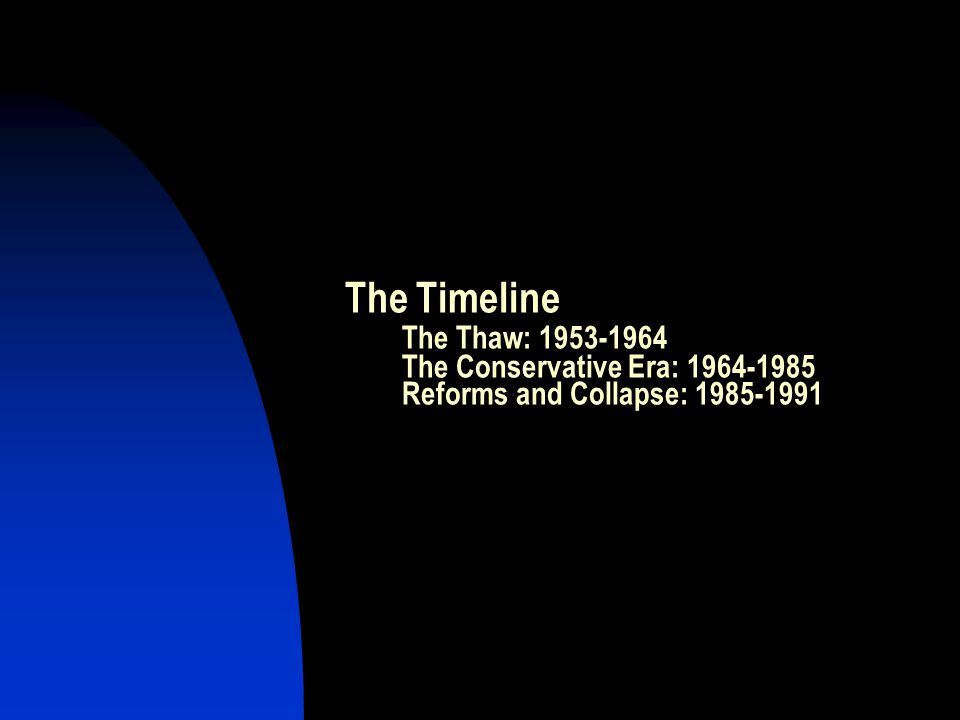 The Timeline The Thaw: 1953-1964 The Conservative Era: 1964-1985 Reforms and Collapse: 1985-1991