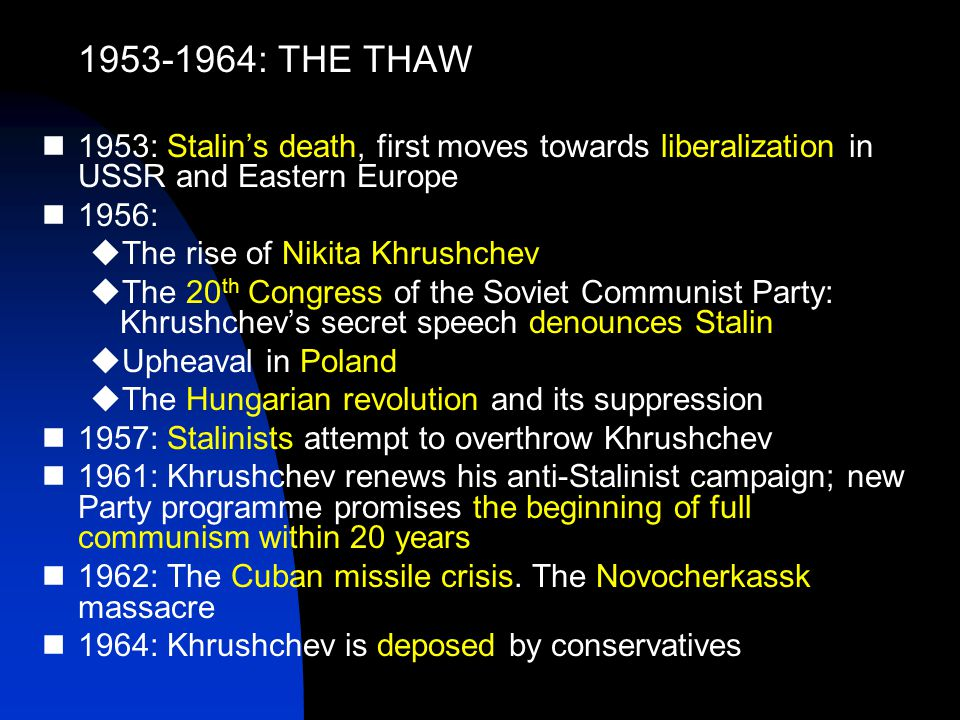 1953-1964: THE THAW 1953: Stalin's death, first moves towards liberalization in USSR and Eastern Europe 1956:  The rise of Nikita Khrushchev  The 20 th Congress of the Soviet Communist Party: Khrushchev's secret speech denounces Stalin  Upheaval in Poland  The Hungarian revolution and its suppression 1957: Stalinists attempt to overthrow Khrushchev 1961: Khrushchev renews his anti-Stalinist campaign; new Party programme promises the beginning of full communism within 20 years 1962: The Cuban missile crisis.