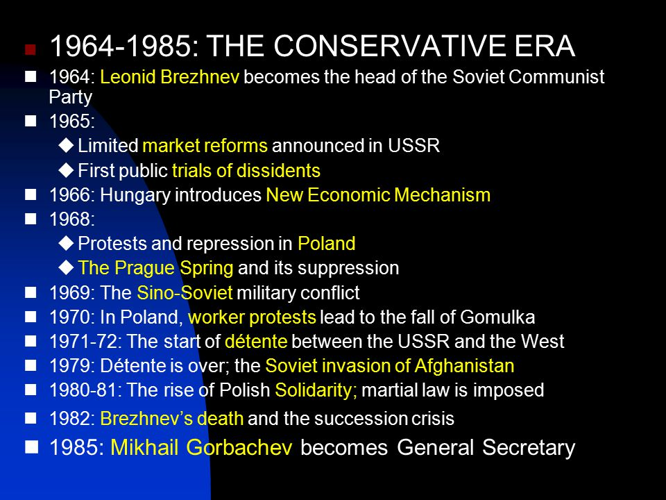1964-1985: THE CONSERVATIVE ERA 1964: Leonid Brezhnev becomes the head of the Soviet Communist Party 1965:  Limited market reforms announced in USSR  First public trials of dissidents 1966: Hungary introduces New Economic Mechanism 1968:  Protests and repression in Poland  The Prague Spring and its suppression 1969: The Sino-Soviet military conflict 1970: In Poland, worker protests lead to the fall of Gomulka 1971-72: The start of détente between the USSR and the West 1979: Détente is over; the Soviet invasion of Afghanistan 1980-81: The rise of Polish Solidarity; martial law is imposed 1982: Brezhnev's death and the succession crisis 1985: Mikhail Gorbachev becomes General Secretary