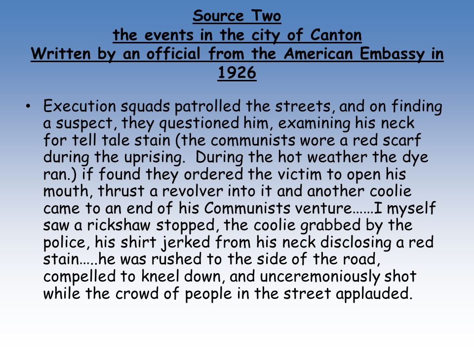 Source Two the events in the city of Canton Written by an official from the American Embassy in 1926 Execution squads patrolled the streets, and on finding a suspect, they questioned him, examining his neck for tell tale stain (the communists wore a red scarf during the uprising.