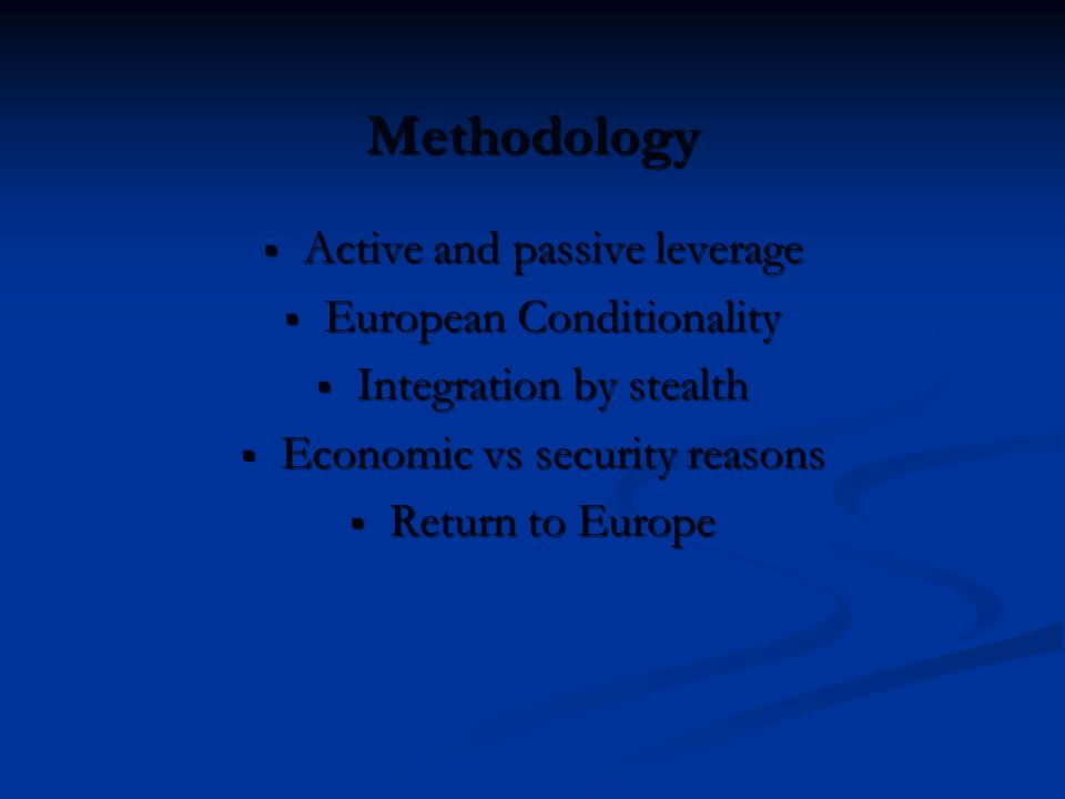 Methodology  Active and passive leverage  European Conditionality  Integration by stealth  Economic vs security reasons  Return to Europe