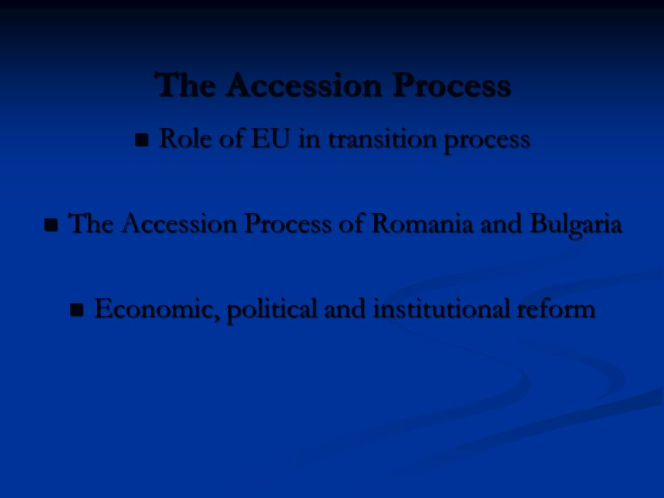 The Accession Process Role of EU in transition process Role of EU in transition process The Accession Process of Romania and Bulgaria The Accession Pr
