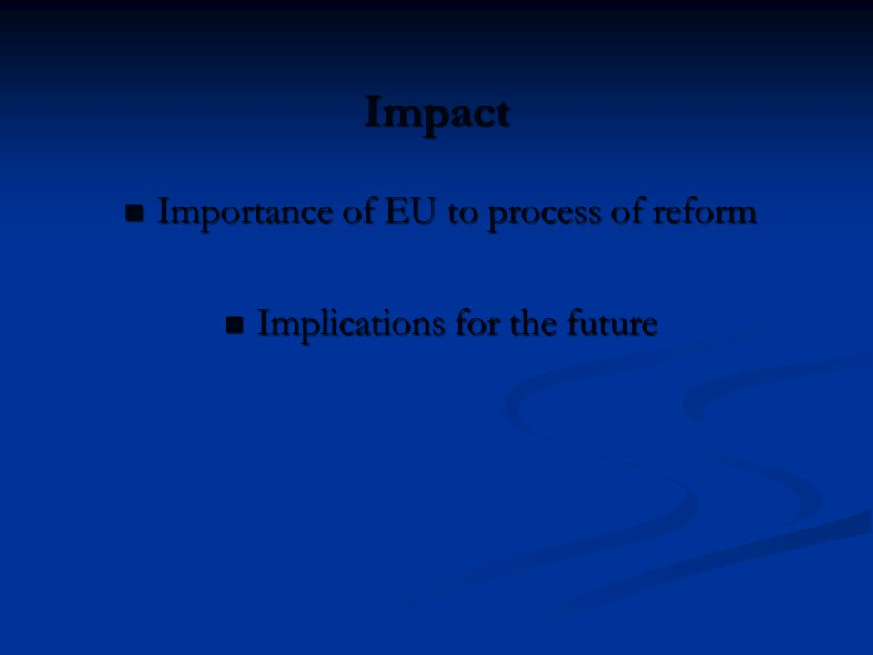 Impact Importance of EU to process of reform Importance of EU to process of reform Implications for the future Implications for the future