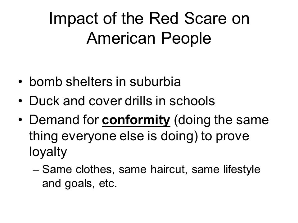 Impact of the Red Scare on American People bomb shelters in suburbia Duck and cover drills in schools Demand for conformity (doing the same thing everyone else is doing) to prove loyalty –Same clothes, same haircut, same lifestyle and goals, etc.