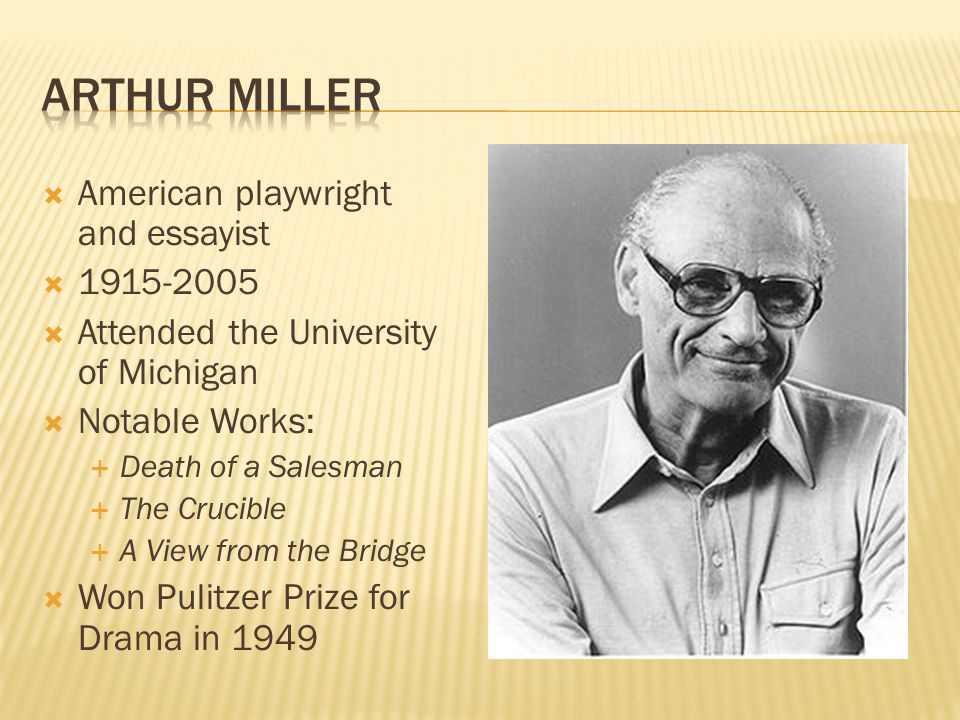 American playwright and essayist   Attended the University of Michigan  Notable Works:  Death of a Salesman  The Crucible  A View from the Bridge  Won Pulitzer Prize for Drama in 1949