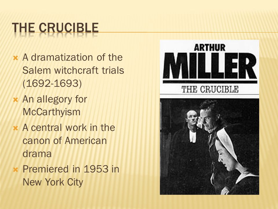  A dramatization of the Salem witchcraft trials ( )  An allegory for McCarthyism  A central work in the canon of American drama  Premiered in 1953 in New York City