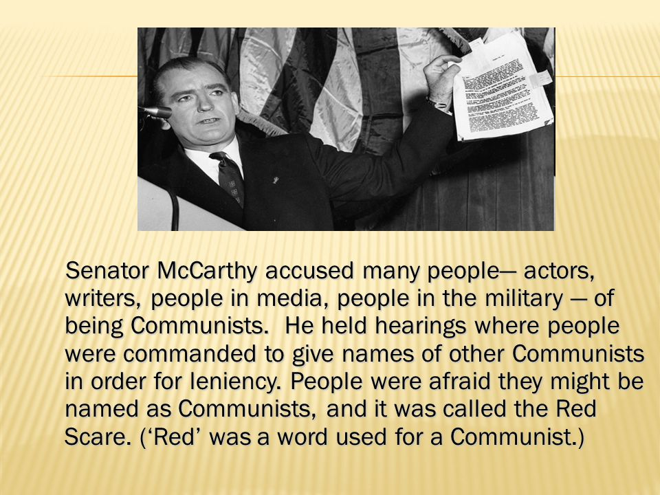 Senator McCarthy accused many people— actors, writers, people in media, people in the military — of being Communists.