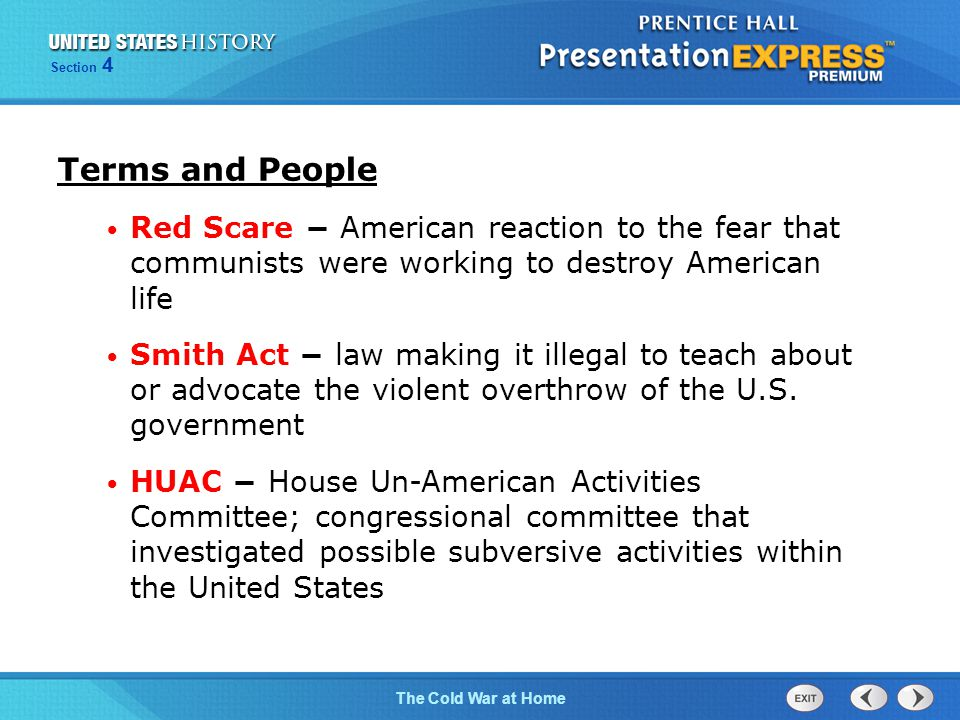 The Cold War BeginsThe Cold War at Home Section 4 Terms and People Red Scare − American reaction to the fear that communists were working to destroy American life Smith Act − law making it illegal to teach about or advocate the violent overthrow of the U.S.