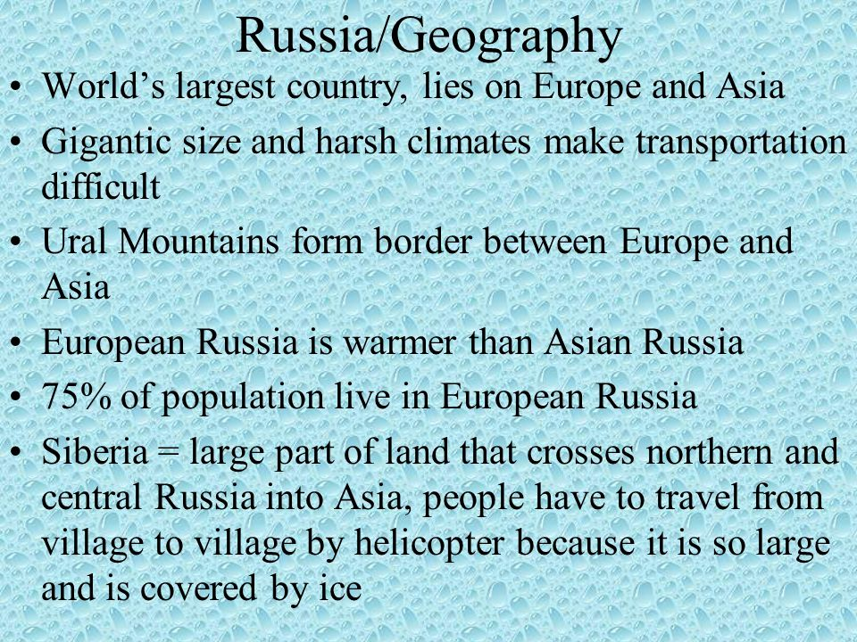 Russia/Geography World's largest country, lies on Europe and Asia Gigantic size and harsh climates make transportation difficult Ural Mountains form border between Europe and Asia European Russia is warmer than Asian Russia 75% of population live in European Russia Siberia = large part of land that crosses northern and central Russia into Asia, people have to travel from village to village by helicopter because it is so large and is covered by ice