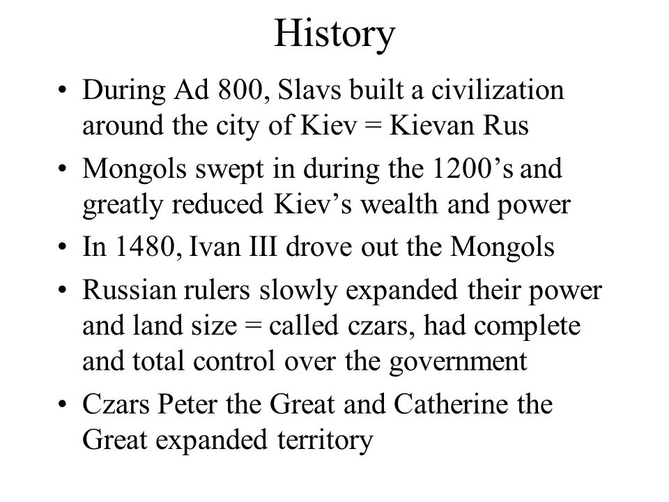 History During Ad 800, Slavs built a civilization around the city of Kiev = Kievan Rus Mongols swept in during the 1200's and greatly reduced Kiev's wealth and power In 1480, Ivan III drove out the Mongols Russian rulers slowly expanded their power and land size = called czars, had complete and total control over the government Czars Peter the Great and Catherine the Great expanded territory