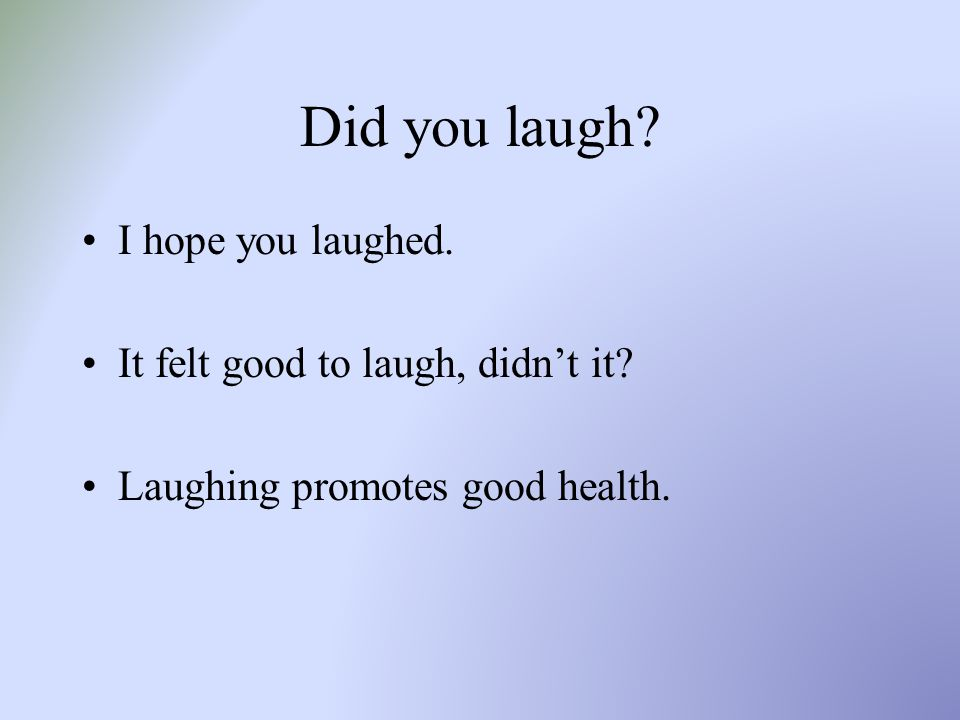 Did you laugh? I hope you laughed. It felt good to laugh, didn't it? Laughing promotes good health.