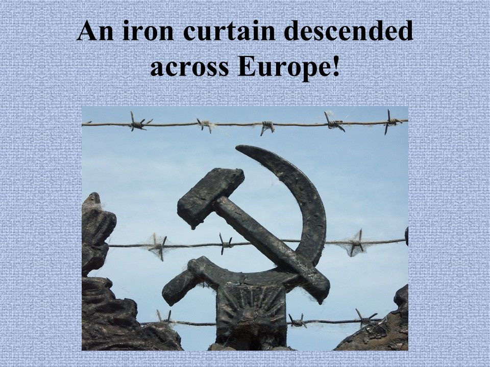 An iron curtain descended across Europe!