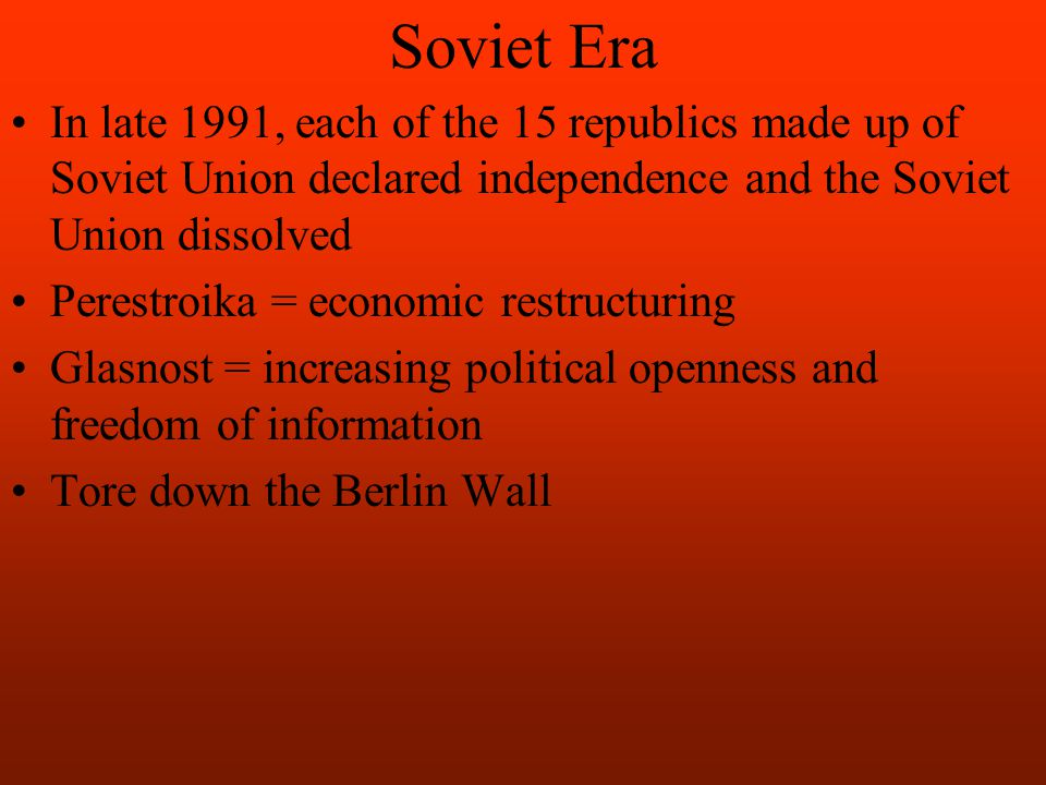 Soviet Era In late 1991, each of the 15 republics made up of Soviet Union declared independence and the Soviet Union dissolved Perestroika = economic restructuring Glasnost = increasing political openness and freedom of information Tore down the Berlin Wall