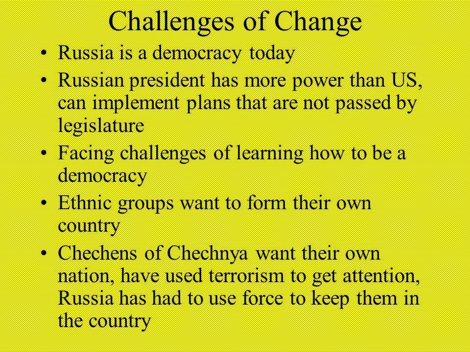 Challenges of Change Russia is a democracy today Russian president has more power than US, can implement plans that are not passed by legislature Facing challenges of learning how to be a democracy Ethnic groups want to form their own country Chechens of Chechnya want their own nation, have used terrorism to get attention, Russia has had to use force to keep them in the country