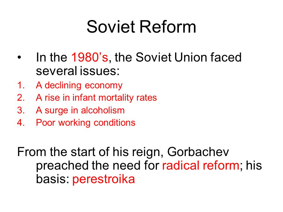 Soviet Reform In the 1980's, the Soviet Union faced several issues: 1.A declining economy 2.A rise in infant mortality rates 3.A surge in alcoholism 4.Poor working conditions From the start of his reign, Gorbachev preached the need for radical reform; his basis: perestroika